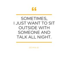Sometimes, I just want to sit outside with someone and talk all night.   www.atima.ai     #conversations #life #love #relationships #selfhelp #selfawareness #selfimpowerment #selfimprovement