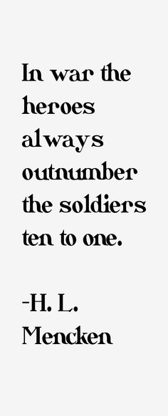 In war the heroes always outnumber the soldiers ten to one. Mencken, Journalist, author and critic Tell The Truth, Critic, To Tell, Soldiers, Author, Wisdom, Peace, War, Sayings