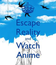 I don't think anime is to escape reality it shows me more reality than anything mostly does..