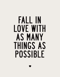 'Fall in love with as many things as possible.'