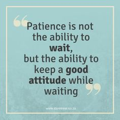 Inspiration - Patience - http://www.liferetreat.co.za/inspiration-patience/ Patience is not the ability to wait, but the ability to keep a good attitude while waiting.   Having patience doesn't always mean that you know how to wait for something or someone. It's what you do during that time, that counts.  Whether you are standing in a queue for a few minutes,... Life Retreat | South Africa