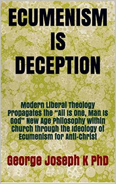 """ECUMENISM IS DECEPTION: Modern Liberal Theology Propagates the """"All Is One, Man Is God"""" New Age Philosophy within Church through the Ideology of Ecumenism for Anti-Christ by George Joseph K PhD http://www.amazon.com/dp/B00W9K5HWU/ref=cm_sw_r_pi_dp_.iJywb05DPV0T"""