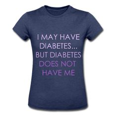 """ I may have diabetes ... but diabetes does not  have me "" women's jersey tee - $21.40"