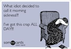 What idiot decided to call it morning sickness!?! I've got this crap ALL DAY !!!