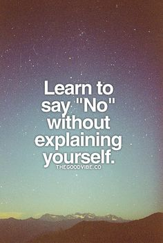 Learn to say now without explaining yourself.