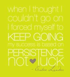 When I thought I couldn't go on I forced myself to keep going. My success is based on persistence not luck - Estée Lauder www. Words Quotes, Wise Words, Me Quotes, Motivational Quotes, Inspirational Quotes, Famous Quotes, Luck Quotes, Famous Names, Daily Motivation