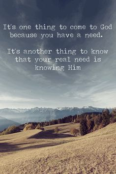 ....the real need is knowing Him.