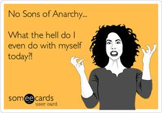 No Sons of Anarchy... What the hell do I even do with myself today?! I have no effing clue