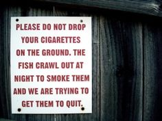Please do not drop your cigarettes on the ground. The fish crawl out at night to smoke them, and we are trying to get them to quit.