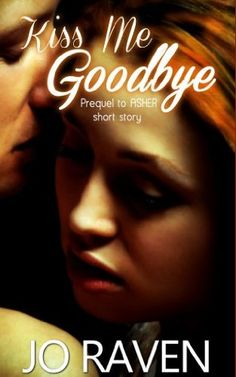 Kiss Me Goodbye: Prequel to Asher by Jo Raven