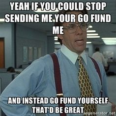 Yeah If you could stop sending me your Go Fund Me and instead GO FUND YOURSELF that'd be great | Bill Lumbergh Office Space