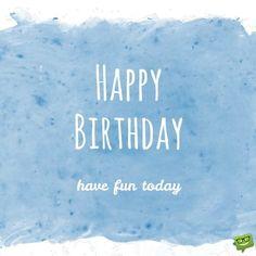 Happy Birthday! Have fun today.