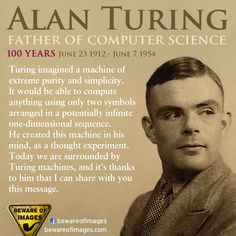Alan Mathinson Turing. English Mathematician, Logician, Cryptanalyst and Computer Scientist. Father of Computer Science and Artificial Intelligence.