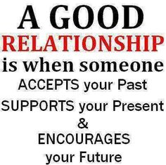 A good relationship is when someone accepts your past, supports your present and encourages your future.