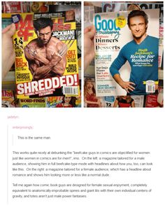 "This is the same man.  This works quite nicely at debunking the ""beefcake guys in comics are objectified for women just like women in comics are for men!"" Tell me again how comic book guys are designed for female sexual enjoyment, completely equivalent to anatomically-improbable spines and giant tits with their own individual centers of gravity, and totes aren't just male power fantasies."