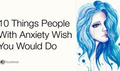 Millions of people suffer from anxiety, but you can help make their life a tad easier. Here are 10 things people with anxiety wish you would do...
