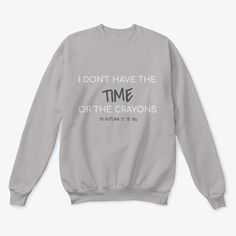 I Don't Have The Time.    Our custom graphic sweatshirts are  ultra soft and comfortable and you will feel great wearing them. They feel soft  and light weight and have just the perfect amount of stretch. Our funny sweatshirts  and other apparel are packed with funny sayings, funny quotes and hilarious  insults that make for ideal gift ideas. Choose your unique color and style now. #funnyshirts #funnyquotes  #funnysayings #giftideas #funny #sweatshirts Funny Sweatshirts, Hoodies, Crew Neck Sweatshirt, Graphic Sweatshirt, Twitch Hoodie, Order Prints, Clubwear, The Ordinary, Techno