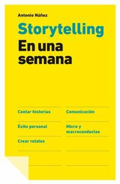 Storytelling en una semana: Antonio Nuñez. Aprender en 7 días los fundamentos de contar historias que movilizan a la gente en la dirección que deseas.