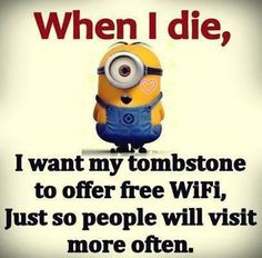 When I die, I want my tombstone to offer free WI-FI, just so people will visit more often!