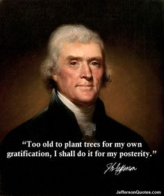"""Too old to plant trees for my own gratification, I shall do it for my posterity."" -- Thomas Jefferson"
