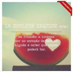 LA DOULEUR EXQUISE (exp.); em francês: a intensa dor no coração de desejar alguém e saber que nunca poderá ter.