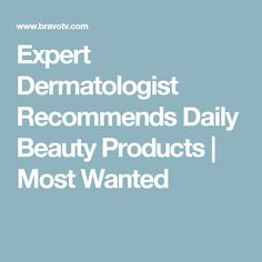 Expert Dermatologist Recommends Daily Beauty Products | Most Wanted