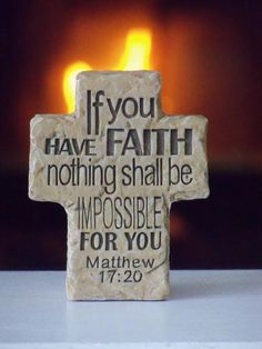 If you have Faith nothing shall be impossible for you.  Matthew 17:20