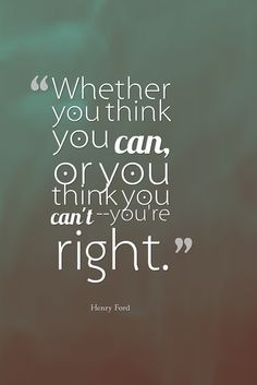 """Whether you think you can, or you think you can't--you're right."" - Henry Ford"