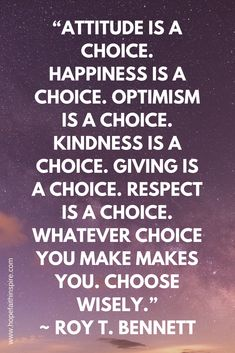 """Attitude is a choice. Happiness is a choice. Optimism is a choice. Kindness is a choice. Giving is a choice. Respect is a choice. Whatever choice you make makes you. Choose wisely.""  ~ Roy T. Bennett 