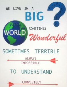 We live in a big, complicated world. Sometimes wonderful, sometimes terrible, always impossible to understand completely.