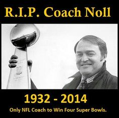 PITTSBURGH STEELERS~JUNE 13/2014, A SAD DAY FOR STEELER NATION ,CHUCK NOLL PASSED AWAY AT THE AGE OF 82, RIP COACH