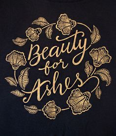 """""""Beauty For Ashes"""" — Inspired by Isaiah 61:3. Printed on black super soft slouchy tee with shimmery gold print. Custom hand-lettered design with inspirations from Batik floral patterns."""