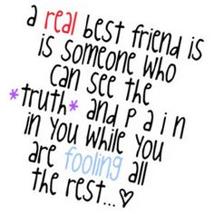 a real best friend is someone who can see the truth and pain in you while you are fooling all the rest.