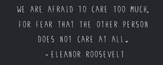 We are afraid to care too much, for fear that the other person does not care at all. - Eleanor Roosevelt