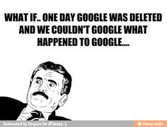 What if one day google was deleted... / iFunny :) NOOOOOOOOOOOOOOOOOOOOOOOOOOOOOOOOOOOOOOOOOOOOOOOOOOOOOOOOOOOOOOOOOOOOOOOOOOOOOOOOOOOOOO!!!!