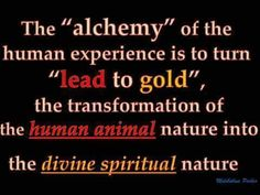 """The """"alchemy"""" of the human experience is to turn """"lead to gold"""", the transformation of the human animal nature into the divine spiritual nature."""