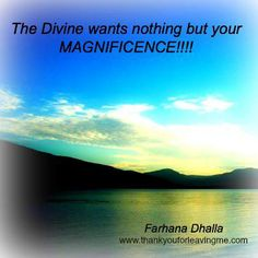 It's true. It's all that is wanted. No thanks, endless prayers, or penance required. Just Be Your Magnificence. It's the greatest offering to the Divine