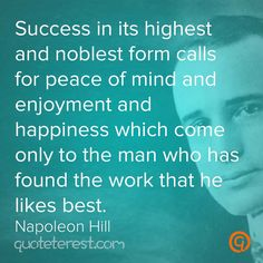 Success in its highest and noblest form calls for peace of mind and enjoyment and happiness which come only to the man who has found the work that he likes best. – Napoleon Hill