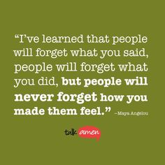 """"""" I've learned that people will forget what you said, people will forget what you did, but people will never forget how you made them fell."""" - Maya Angelou"""