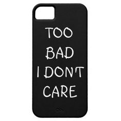 Too Bad I Don't Care iPhone Case iPhone 5 Covers