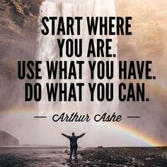 """""""Start Where You Are. Use What You Have. Do What You Can.""""-Arthur Ashe"""