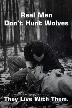 Real men don't hunt wolves. They live with them.