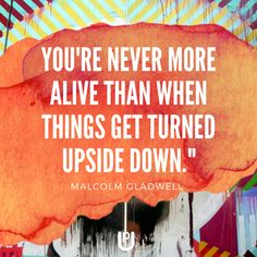 """You're never more alive than when things get turned upside down."" Malcolm Gladwell www.upcoaching.co.uk Kate Taylor 