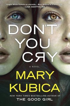 "Don't You Cry by Mary Kubica.   ""Kubica, a writer of vice-like control, keeps the temperature of her prose near freezing."" -Chicago Tribune.  ""The twists and turns will keep readers guessing right up to the conclusion."" -Booklist.  ""Don't You Cry [is] a suspense-packed novel plumbing the psychology of both narrators, and a book ending with a twist every bit as mind-boggling as the one in The Good Girl."" -The Huffington Post."