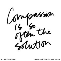 Compassion is so often the solution. Subscribe: DanielleLaPorte.com #Truthbomb #Words #Quotes