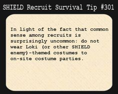 S.H.I.E.L.D. Recruit Survival Tip #301:In light of the fact that common sense among recruits is surprisingly uncommon: do not wear Loki (or other S.H.I.E.L.D. enemy)-themed costumes to on-site costume parties. [Submitted by elkian]