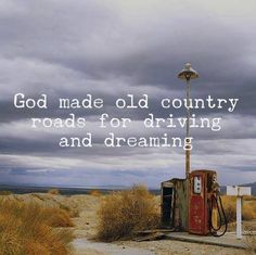 God made old country roads for driving and dreaming.