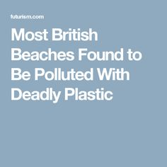 Most British Beaches Found to Be Polluted With Deadly Plastic