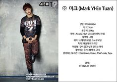 "Name: Mark (Mark Yl-En Tuan) Birthday: September 4, 1993 Height: 175 cm (~ 5' 9"") Weight: 59 kg (~ 130 lbs) Education: completed 10th grade in Arcadia High School (California) Blood Type: A Hobbies: skateboarding, snowboarding Specialty: martial arts tricking Ideal Type: a girl who makes me want to be with her Favorite Food: hamburger, meat Favorite Musician: Chris Brown, Drake, ASAP Rocky, Tyga Work Experience:KT Olleh CF (2011)"
