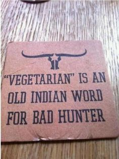 im not a bad hunter...i just like to eat my vegetables right away rather than waiting to skin and deblood and shed the meat. to time consuiming:)
